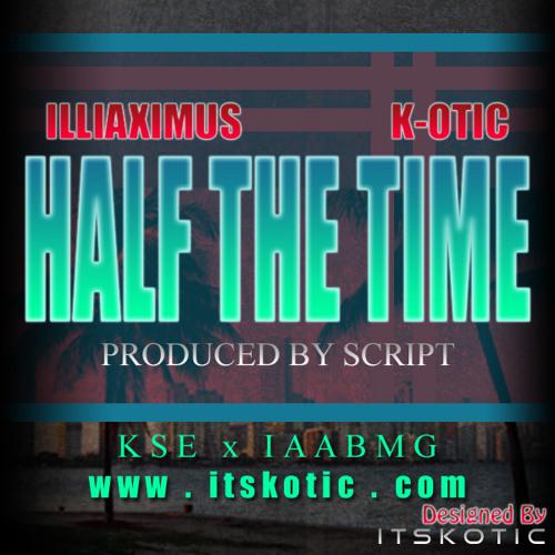 Illiaximus - Half The Time ft K-OTIC prod by Script