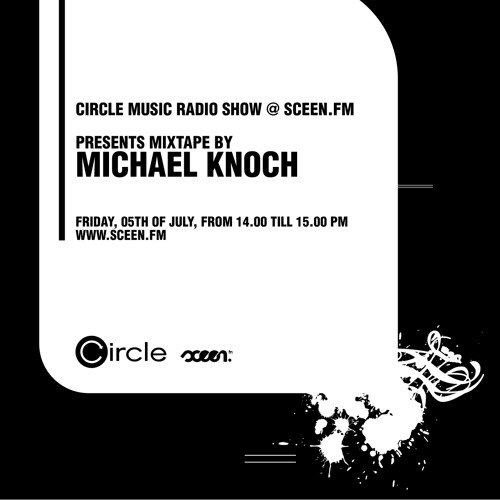 Circle Music Radio Show @ sceen.fm with Michael Knoch (05.07.2013)