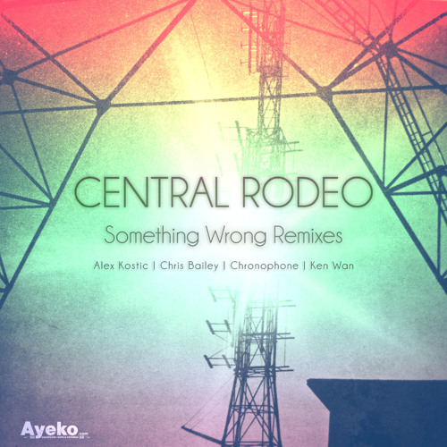 Central Rodeo - Something Wrong (Chris Bailey Remix) - Ayeko Records