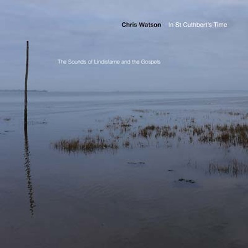 chris watson - in st cuthbert's time the sounds of lindisfarne and the gospels (album preview)