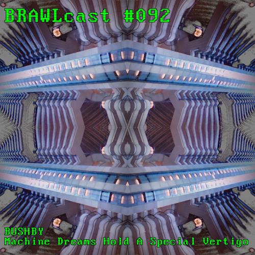 BRAWLcast092 Bushby - Machine Dreams Hold A Special Vertigo