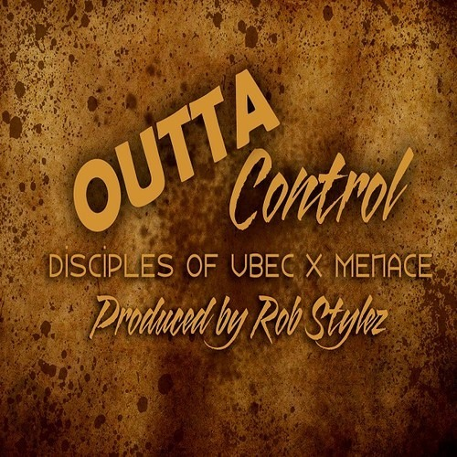 Disciples of UBEC x Menace - Outta' Control (Produced by Rob Stylez)