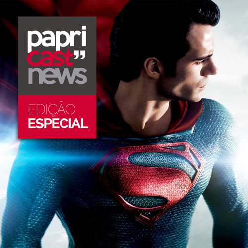 Papricast News Especial /// O Homem de Aço