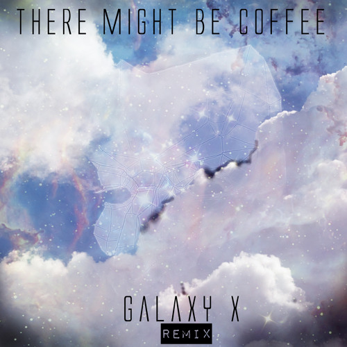There Might Be Coffee (Galaxy X Remix)