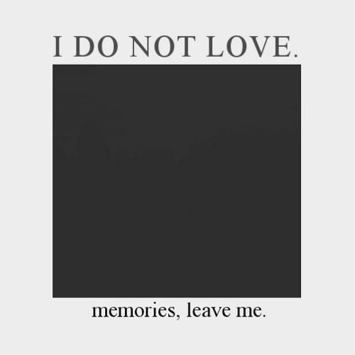 i do not love. - memories, leave me.