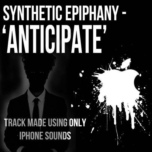 Synthetic Epiphany - Anticipate (Challenge #1 - Track Made Using ONLY iPhone Sounds) - Free Download