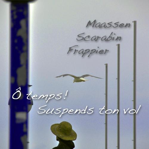 Maassen | Scarabin | Frappier - Ô Temps! Suspends Ton Vol