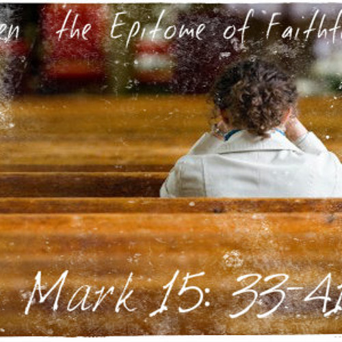 Women – the Epitome of Faithfulness (Mark 15:33-41)