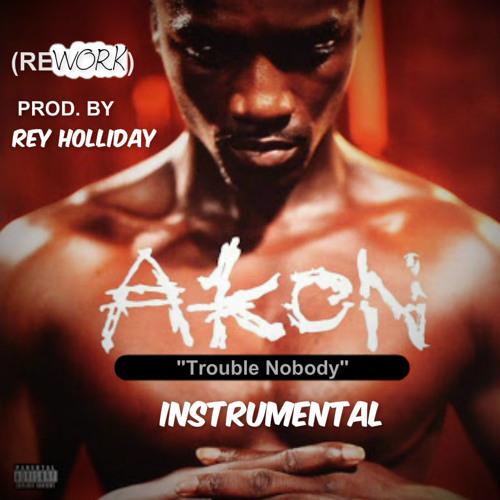 Akon - Trouble Nobody [INSTRUMENTAL] (ReyHollidayReMake)