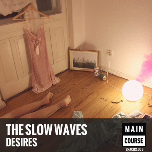 The Slow Waves - Desires (SNACKS.005 // Main Course)