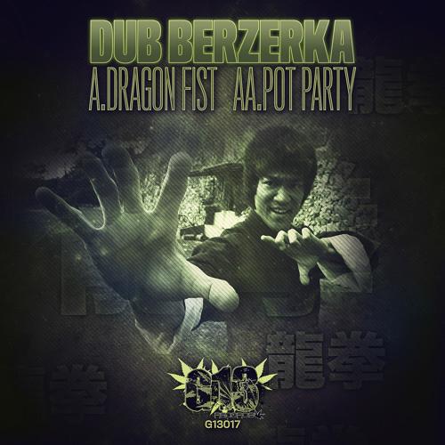G13017 - DUB BERZERKA - 01- DRAGON FIST | 02 - POT PARTY - OUT NOW!!