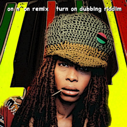 Erykah Badu-on n' on  (Turn on dubbing riddim)