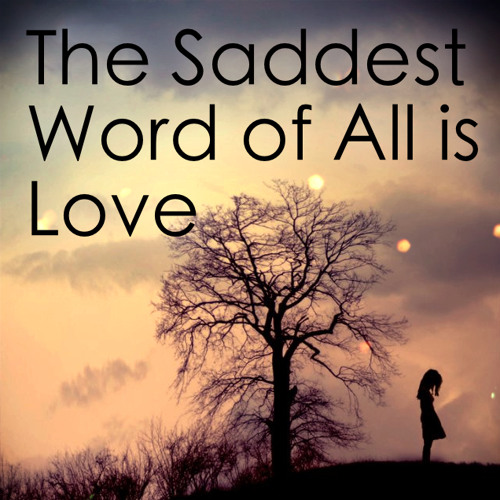 The Saddest Word Of All Is Love