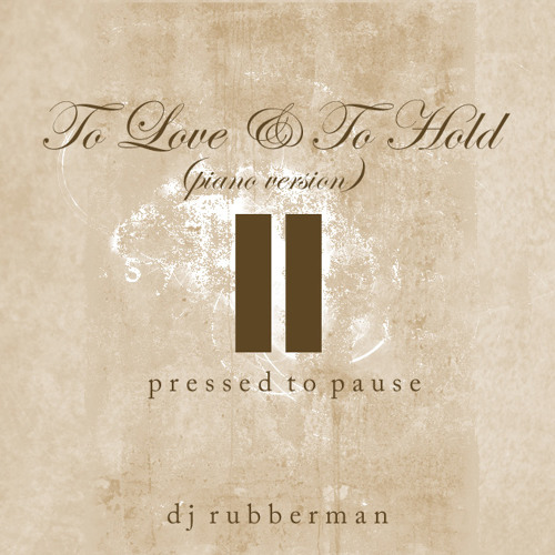 To Love & To Hold (Piano Version) - Pressed to Pause - DJ Rubberman