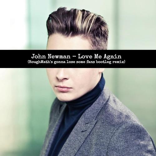 John Newman - Love Me Again (RoughMath's gonna lose some fans bootleg remix)