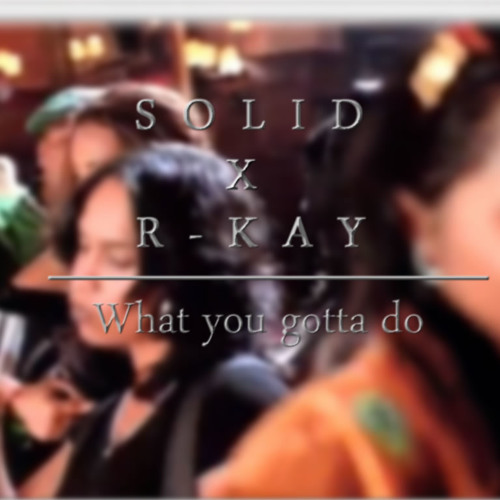 Solid & R-kay | What You Gotta Do (Produced By R-kay)
