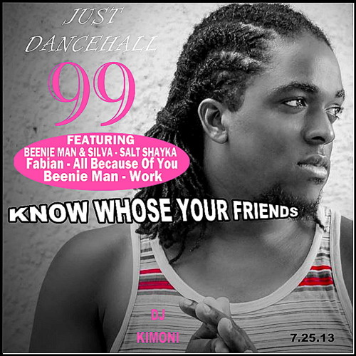 Dj Kimoni JUST DANCEHALL Volume 99 (KNOW WHOSE YOUR FRIENDS) (1 CD) 7-25-13.mp3