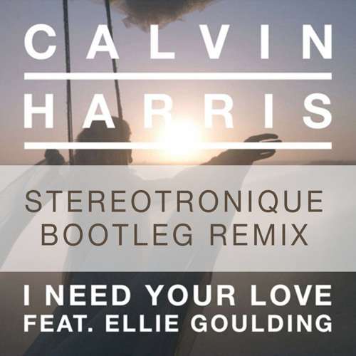 I Need Your Love Ft. Ellie Goulding (Stereotronique Bootleg Remix)