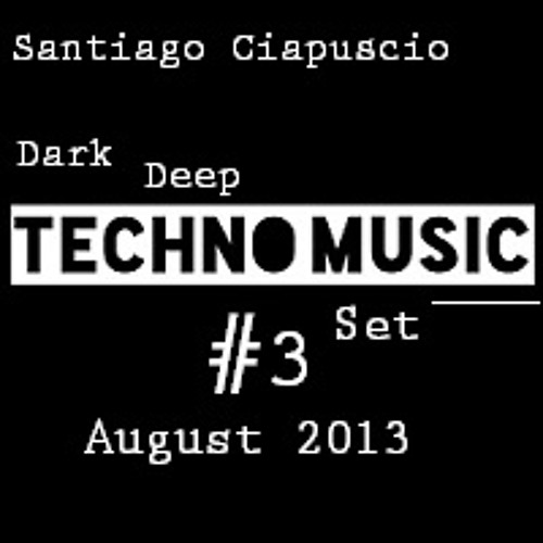 Santiago Ciapuscio - Dark Deep Techno Set - With Track List - August 2013 - #03 FREE DOWNLOAD!