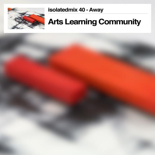 isolatedmix 40 - Arts Learning Community: Away