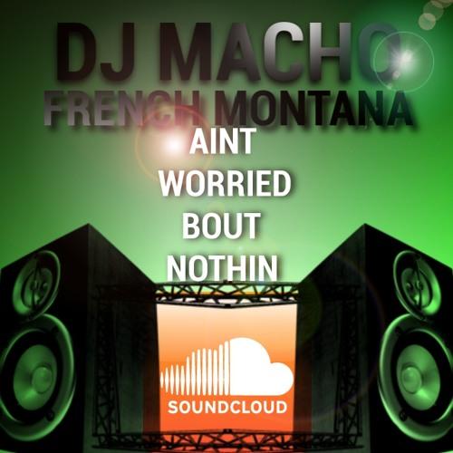 Dj Macho - Aint Worried Bout Nothin #FrenchMontana
