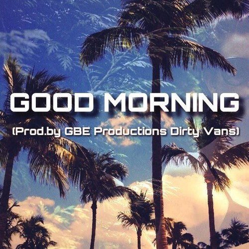 Good Morning: Nate2xs ft Sir Charles (Prod. by GBE Productions Dirty Vans/Marvin Cruz )