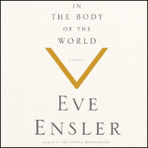 IN THE BODY OF THE WORLD By Eve Ensler , Read By Eve Ensler