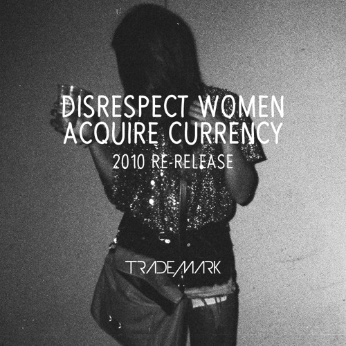 Disrespect Women, Acquire Currency (2010 Re-Release)