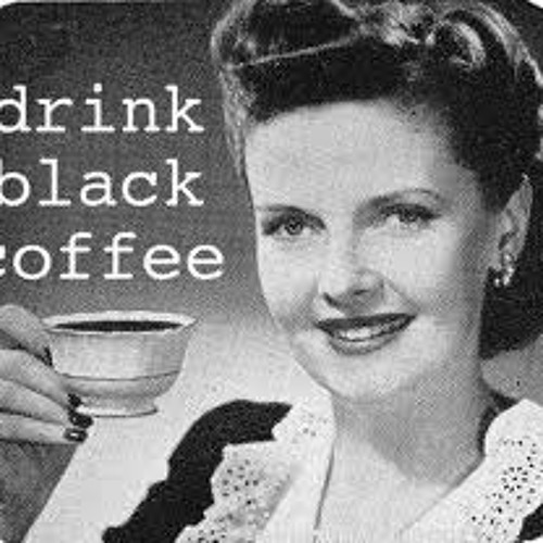 """Black Coffee""  (the drink that never let's you down)"