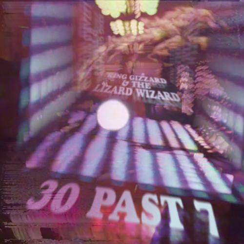 King Gizzard & The Lizard Wizard - 30 Past 7