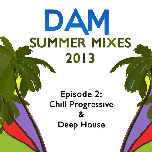 Dam - Summer Mixes 2013 - Episode 2: Chill Progressive and Deep House [Free Download]