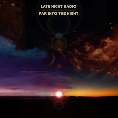 Late Night Radio - Far Into The Night [EXCLUSIVE PREMIERE]