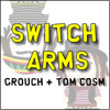 Grouch + Tom Cosm - Switch Arms (Grouch's Version)