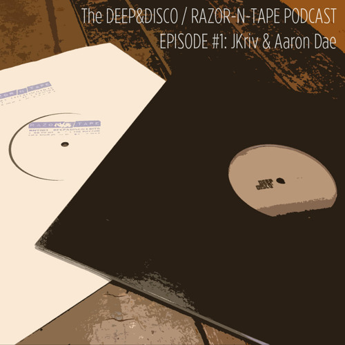 The Deep&Disco / Razor-N-Tape Podcast - Episode #1: JKriv & Aaron Dae