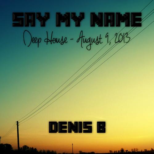 Denis B - Say My Name (Deep House Set) [August 9, 2013]