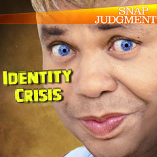 "Listen to the entire Snap Judgment episode, ""Identity Crisis"""