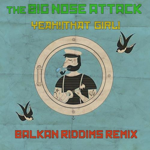 The Big Nose Attack-Yeah!(That Girl) Balkan Riddims Remix (FREE D/L)