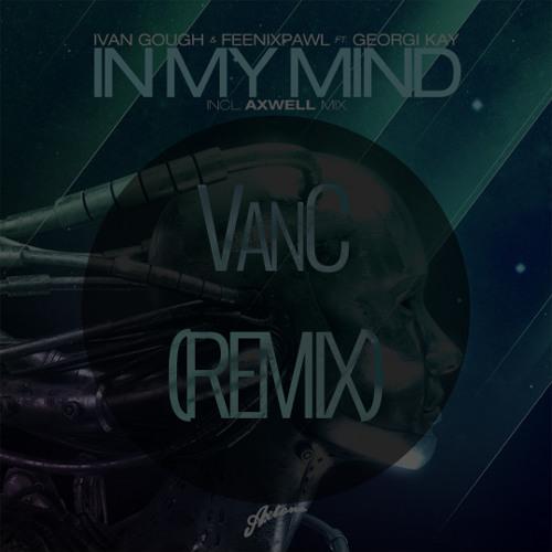 VanC X Ivan Gough & Feenixpawl feat. Georgi Kay - In My Mind (REMIX)