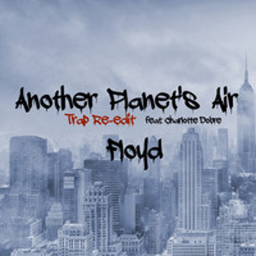 Another Planet's Air TRAP Re-Edit - Floyd Feat. Charlotte Dobre FREE DOWNLOAD