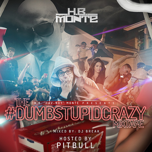 H.B. MONTE - The #DumbStupidCrazy Mixtape:: Hosted by: PITBULL :: Mixed by: DJ BREAK