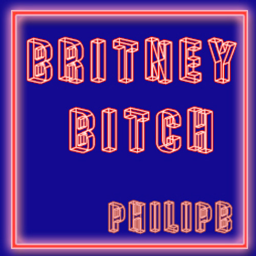 Britney Bitch Re-remix by The Philip B.