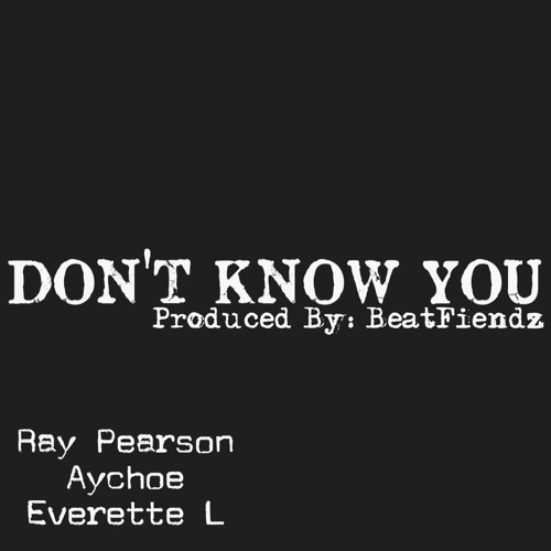 Ray Pearson ft AyChoe and Everett L - Don't Know You (Produced By The Beatfiendz)