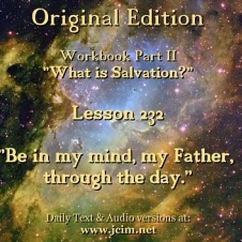 "ACIM LESSON 232 AUDIO  ""Be in my mind, my Father, through the day."" ♫ ♪ ♫"
