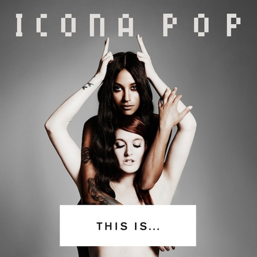 This Is… Icona Pop (Style of Eye DJ Mix)