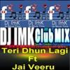 Teri Dhun Lagi Ft (Jai Veeru) ---(ImK's Club Mix) Dj-ImK