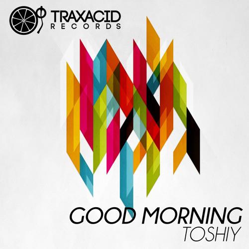 Good Morning (Original Mix) TOSHIY (TRAX317) Good Morning Ep - Traxacid