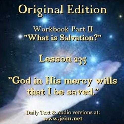 "ACIM LESSON 235 AUDIO  ""God in His mercy wills that I be saved."" ♫ ♪ ♫"