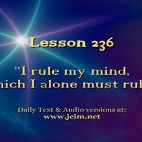 """ACIM Lesson 236 AUDIO  """"I rule my mind, which I alone must rule."""" ♫ ♪ ♫"""