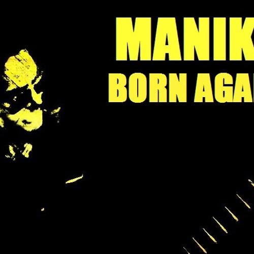 Born Again- MANIK!