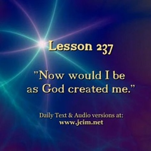 "ACIM LESSON 237 AUDIO  ""Now would I be as God created me."" ♫ ♪ ♫"